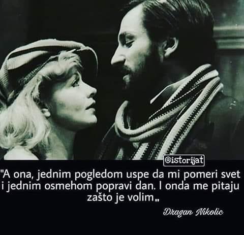 A ona, jednim pogledom uspe da mi pomeri svet i jednim osmehom popravi dan. I onda me pitaju zašto je volim - Dragan Nikolić